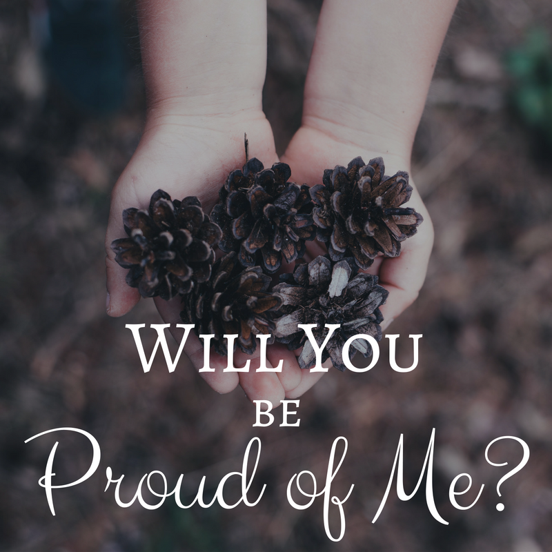Will You Be Proud of Me?